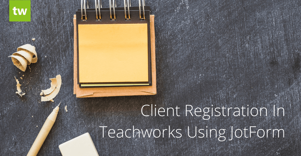 Client Registration in Teachworks Using JotForm